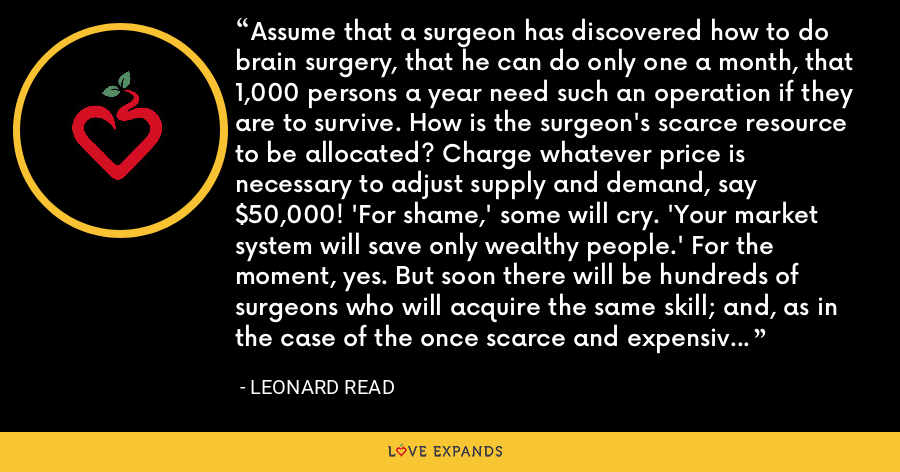 Assume that a surgeon has discovered how to do brain surgery, that he can do only one a month, that 1,000 persons a year need such an operation if they are to survive. How is the surgeon's scarce resource to be allocated? Charge whatever price is necessary to adjust supply and demand, say $50,000! 'For shame,' some will cry. 'Your market system will save only wealthy people.' For the moment, yes. But soon there will be hundreds of surgeons who will acquire the same skill; and, as in the case of the once scarce and expensive 'miracle drugs,' the price then will be within reach of all. - Leonard Read