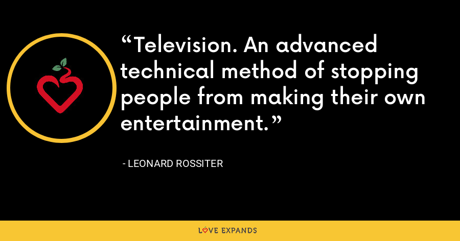 Television. An advanced technical method of stopping people from making their own entertainment. - Leonard Rossiter