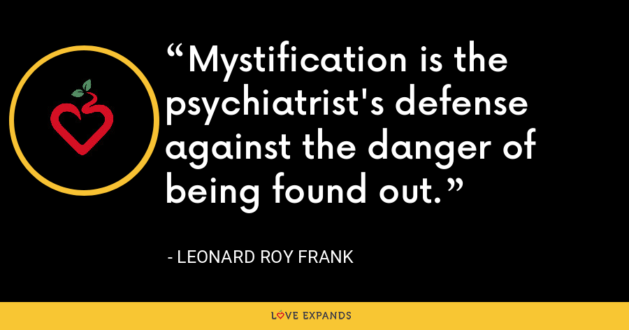 Mystification is the psychiatrist's defense against the danger of being found out. - Leonard Roy Frank