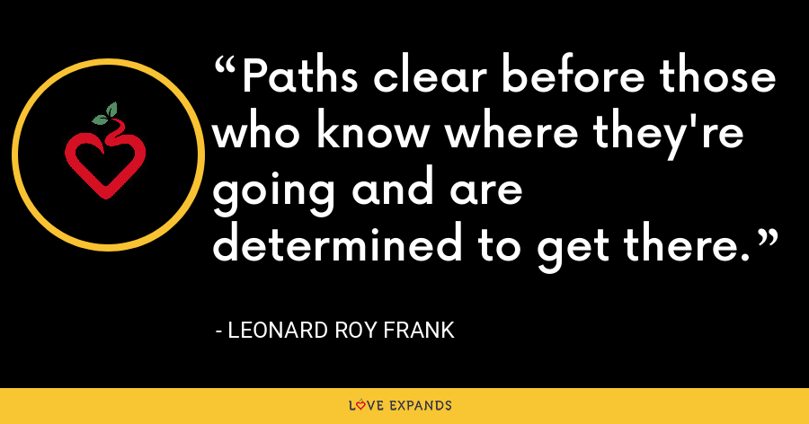 Paths clear before those who know where they're going and are determined to get there. - Leonard Roy Frank