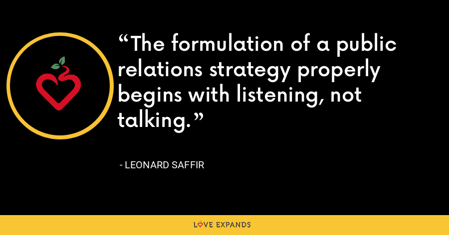 The formulation of a public relations strategy properly begins with listening, not talking. - Leonard Saffir