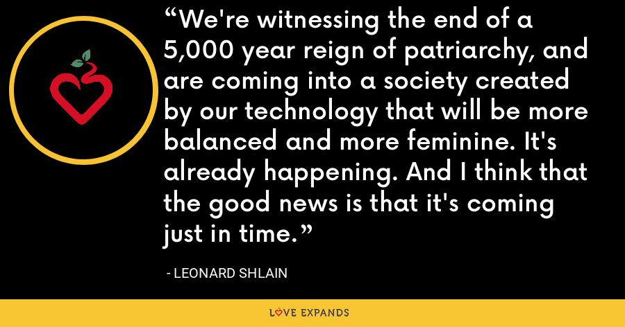 We're witnessing the end of a 5,000 year reign of patriarchy, and are coming into a society created by our technology that will be more balanced and more feminine. It's already happening. And I think that the good news is that it's coming just in time. - Leonard Shlain