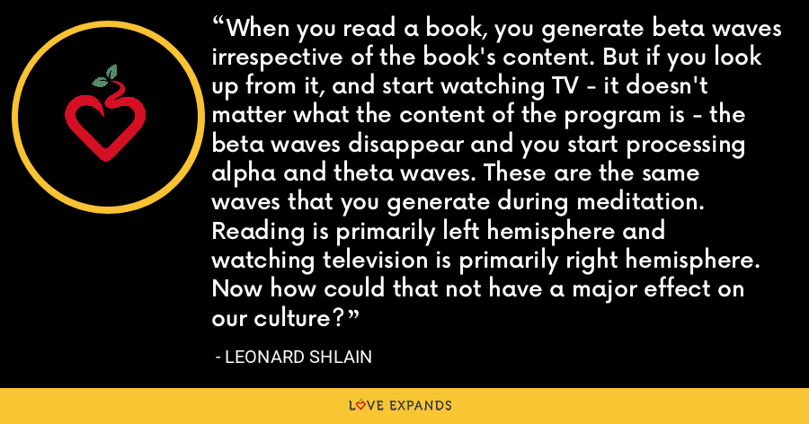 When you read a book, you generate beta waves irrespective of the book's content. But if you look up from it, and start watching TV - it doesn't matter what the content of the program is - the beta waves disappear and you start processing alpha and theta waves. These are the same waves that you generate during meditation. Reading is primarily left hemisphere and watching television is primarily right hemisphere. Now how could that not have a major effect on our culture? - Leonard Shlain