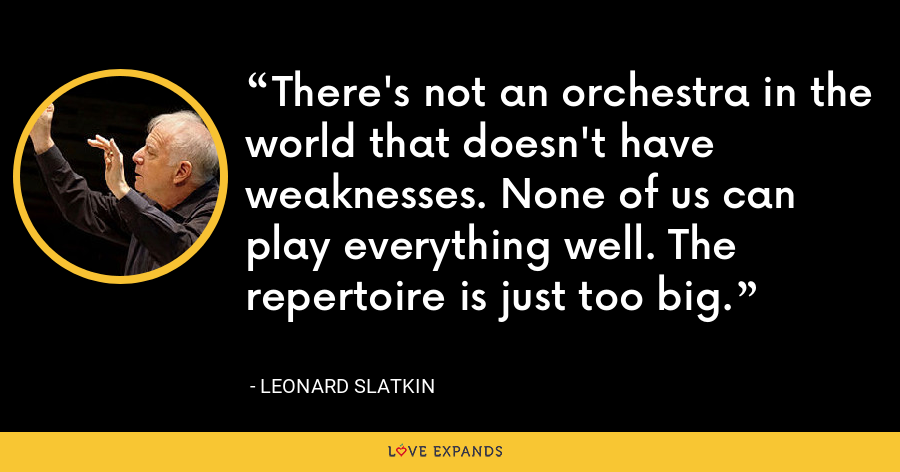 There's not an orchestra in the world that doesn't have weaknesses. None of us can play everything well. The repertoire is just too big. - Leonard Slatkin
