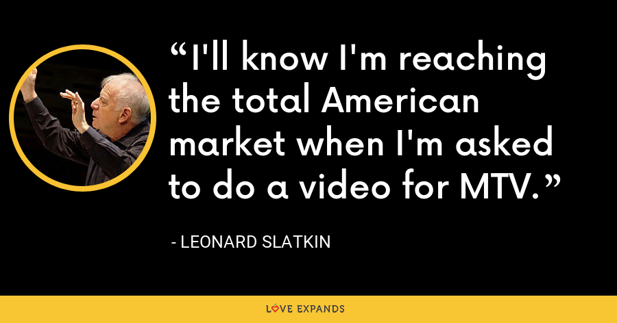 I'll know I'm reaching the total American market when I'm asked to do a video for MTV. - Leonard Slatkin