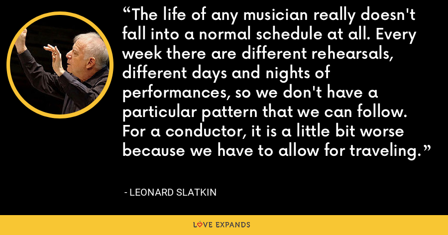 The life of any musician really doesn't fall into a normal schedule at all. Every week there are different rehearsals, different days and nights of performances, so we don't have a particular pattern that we can follow. For a conductor, it is a little bit worse because we have to allow for traveling. - Leonard Slatkin