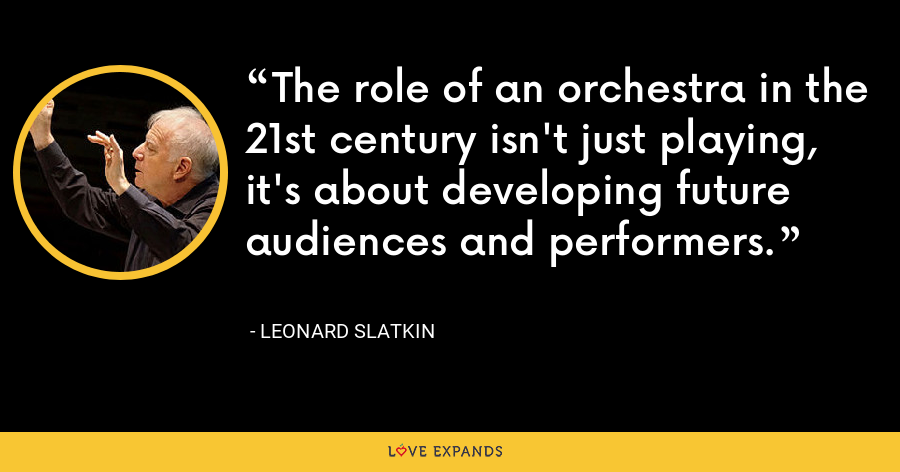 The role of an orchestra in the 21st century isn't just playing, it's about developing future audiences and performers. - Leonard Slatkin