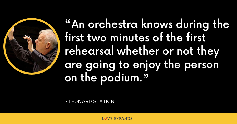 An orchestra knows during the first two minutes of the first rehearsal whether or not they are going to enjoy the person on the podium. - Leonard Slatkin