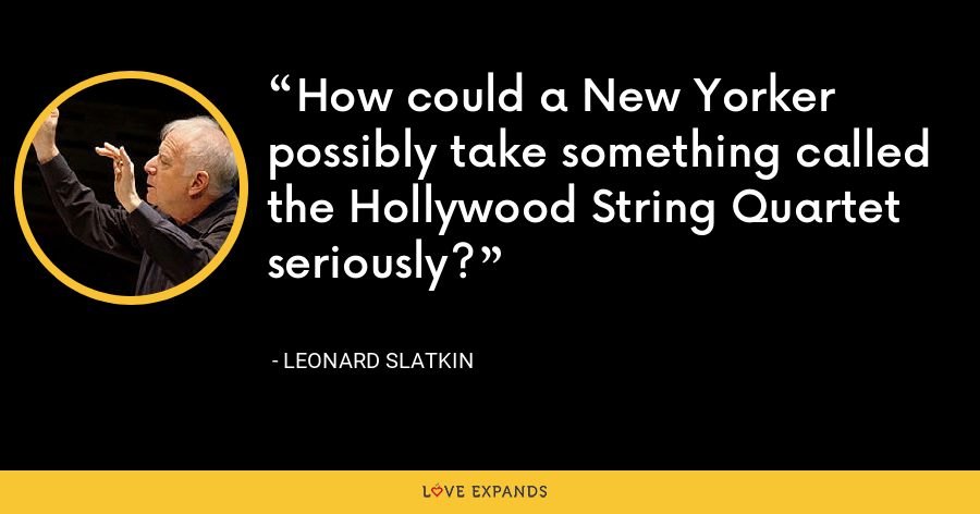 How could a New Yorker possibly take something called the Hollywood String Quartet seriously? - Leonard Slatkin