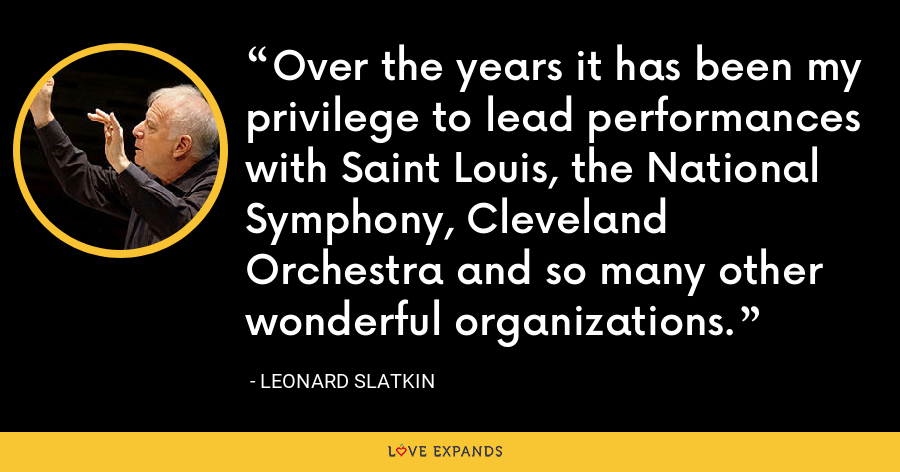 Over the years it has been my privilege to lead performances with Saint Louis, the National Symphony, Cleveland Orchestra and so many other wonderful organizations. - Leonard Slatkin
