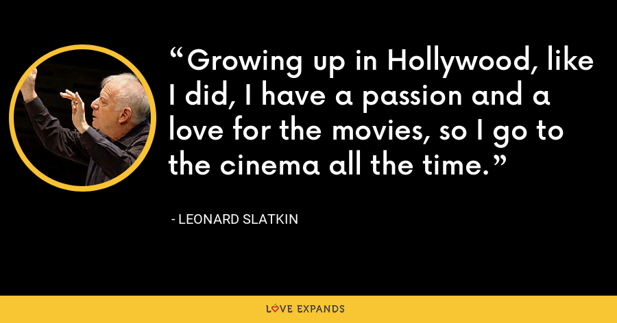 Growing up in Hollywood, like I did, I have a passion and a love for the movies, so I go to the cinema all the time. - Leonard Slatkin