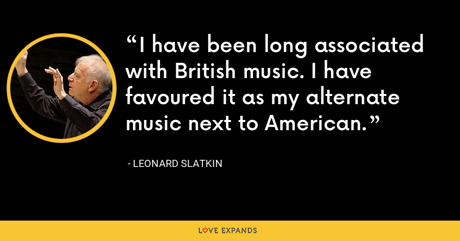 I have been long associated with British music. I have favoured it as my alternate music next to American. - Leonard Slatkin