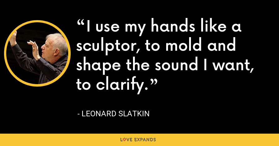 I use my hands like a sculptor, to mold and shape the sound I want, to clarify. - Leonard Slatkin