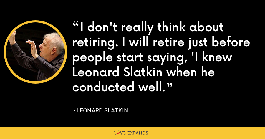 I don't really think about retiring. I will retire just before people start saying, 'I knew Leonard Slatkin when he conducted well. - Leonard Slatkin