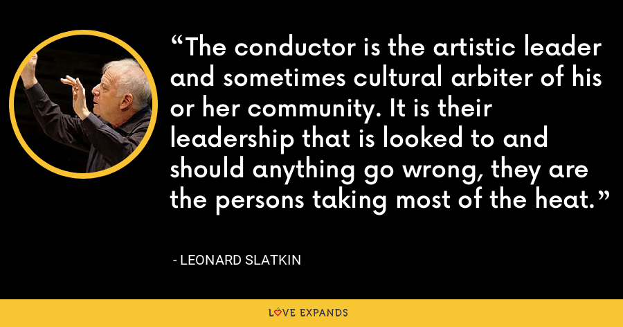 The conductor is the artistic leader and sometimes cultural arbiter of his or her community. It is their leadership that is looked to and should anything go wrong, they are the persons taking most of the heat. - Leonard Slatkin