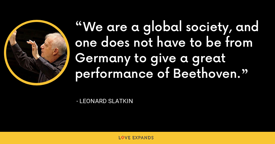 We are a global society, and one does not have to be from Germany to give a great performance of Beethoven. - Leonard Slatkin