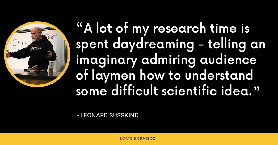 A lot of my research time is spent daydreaming - telling an imaginary admiring audience of laymen how to understand some difficult scientific idea. - Leonard Susskind