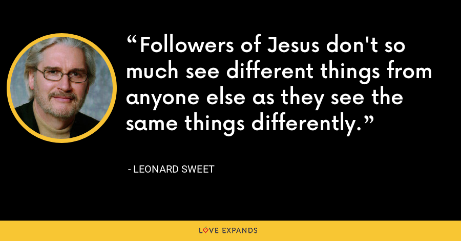 Followers of Jesus don't so much see different things from anyone else as they see the same things differently. - Leonard Sweet