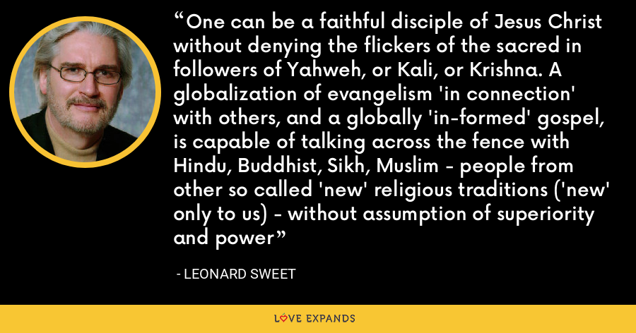 One can be a faithful disciple of Jesus Christ without denying the flickers of the sacred in followers of Yahweh, or Kali, or Krishna. A globalization of evangelism 'in connection' with others, and a globally 'in-formed' gospel, is capable of talking across the fence with Hindu, Buddhist, Sikh, Muslim - people from other so called 'new' religious traditions ('new' only to us) - without assumption of superiority and power - Leonard Sweet