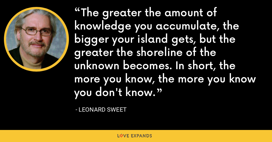 The greater the amount of knowledge you accumulate, the bigger your island gets, but the greater the shoreline of the unknown becomes. In short, the more you know, the more you know you don't know. - Leonard Sweet