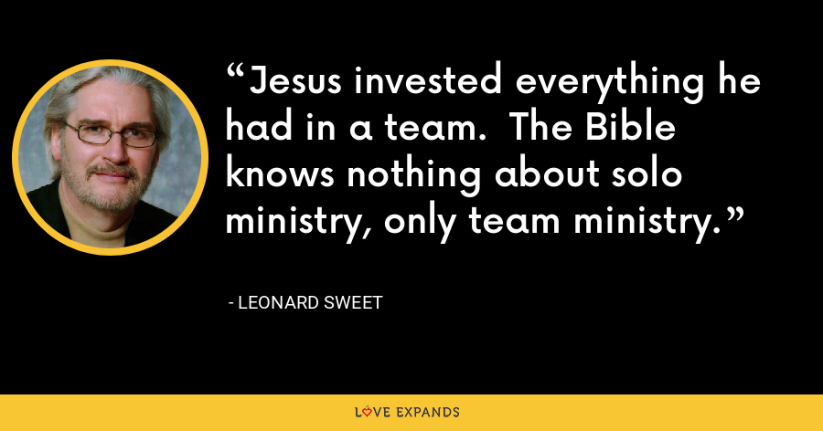 Jesus invested everything he had in a team.  The Bible knows nothing about solo ministry, only team ministry. - Leonard Sweet