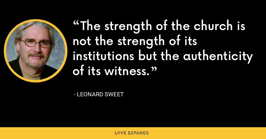 The strength of the church is not the strength of its institutions but the authenticity of its witness. - Leonard Sweet