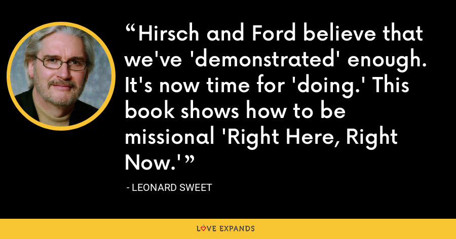 Hirsch and Ford believe that we've 'demonstrated' enough. It's now time for 'doing.' This book shows how to be missional 'Right Here, Right Now.' - Leonard Sweet