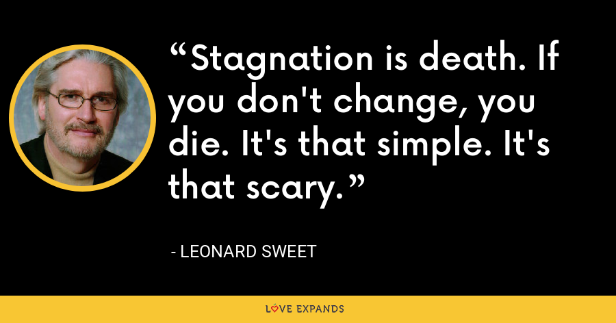 Stagnation is death. If you don't change, you die. It's that simple. It's that scary. - Leonard Sweet