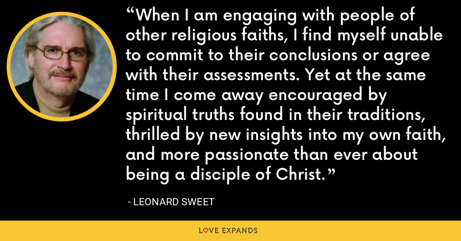 When I am engaging with people of other religious faiths, I find myself unable to commit to their conclusions or agree with their assessments. Yet at the same time I come away encouraged by spiritual truths found in their traditions, thrilled by new insights into my own faith, and more passionate than ever about being a disciple of Christ. - Leonard Sweet