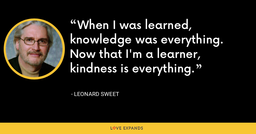 When I was learned, knowledge was everything. Now that I'm a learner, kindness is everything. - Leonard Sweet
