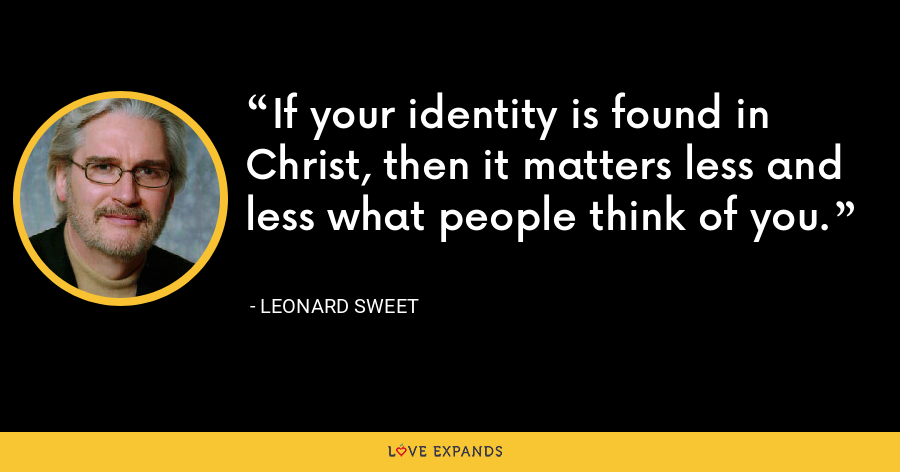 If your identity is found in Christ, then it matters less and less what people think of you. - Leonard Sweet