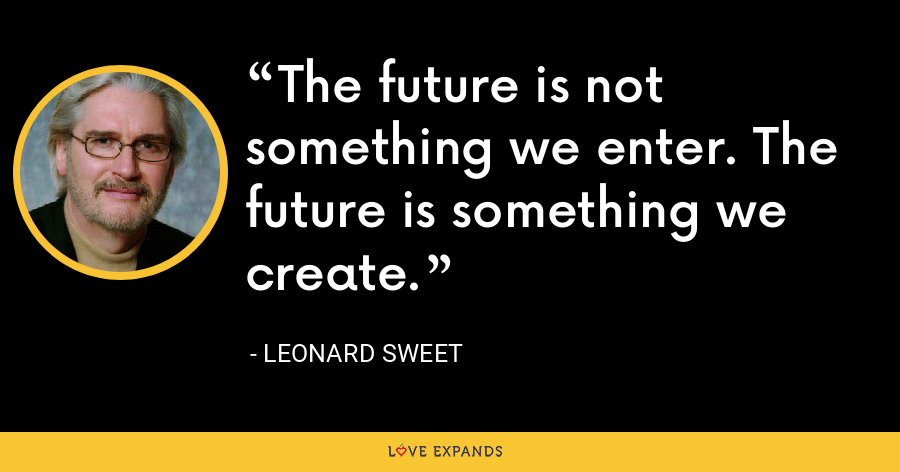 The future is not something we enter. The future is something we create. - Leonard Sweet