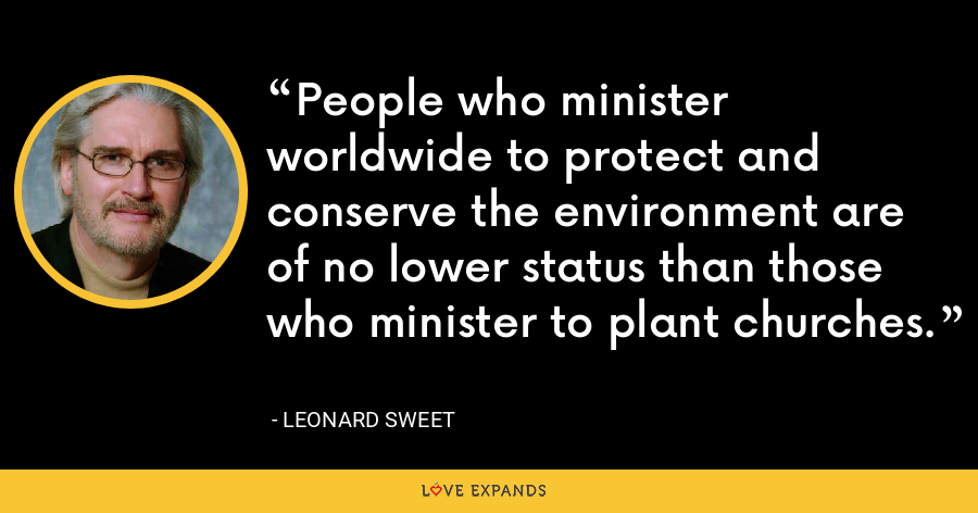 People who minister worldwide to protect and conserve the environment are of no lower status than those who minister to plant churches. - Leonard Sweet