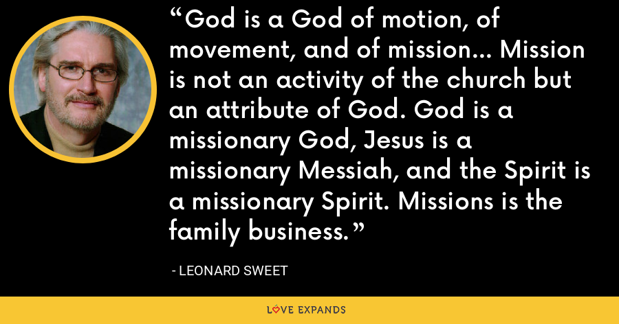 God is a God of motion, of movement, and of mission... Mission is not an activity of the church but an attribute of God. God is a missionary God, Jesus is a missionary Messiah, and the Spirit is a missionary Spirit. Missions is the family business. - Leonard Sweet
