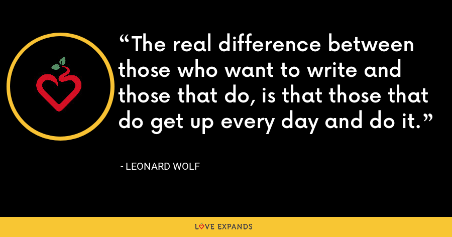 The real difference between those who want to write and those that do, is that those that do get up every day and do it. - Leonard Wolf