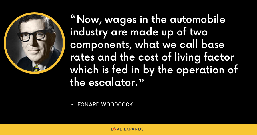 Now, wages in the automobile industry are made up of two components, what we call base rates and the cost of living factor which is fed in by the operation of the escalator. - Leonard Woodcock