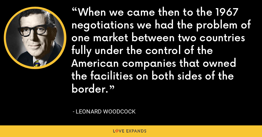 When we came then to the 1967 negotiations we had the problem of one market between two countries fully under the control of the American companies that owned the facilities on both sides of the border. - Leonard Woodcock
