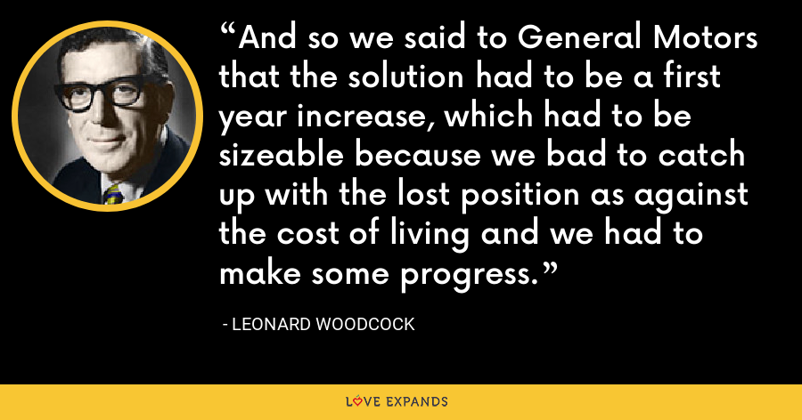 And so we said to General Motors that the solution had to be a first year increase, which had to be sizeable because we bad to catch up with the lost position as against the cost of living and we had to make some progress. - Leonard Woodcock