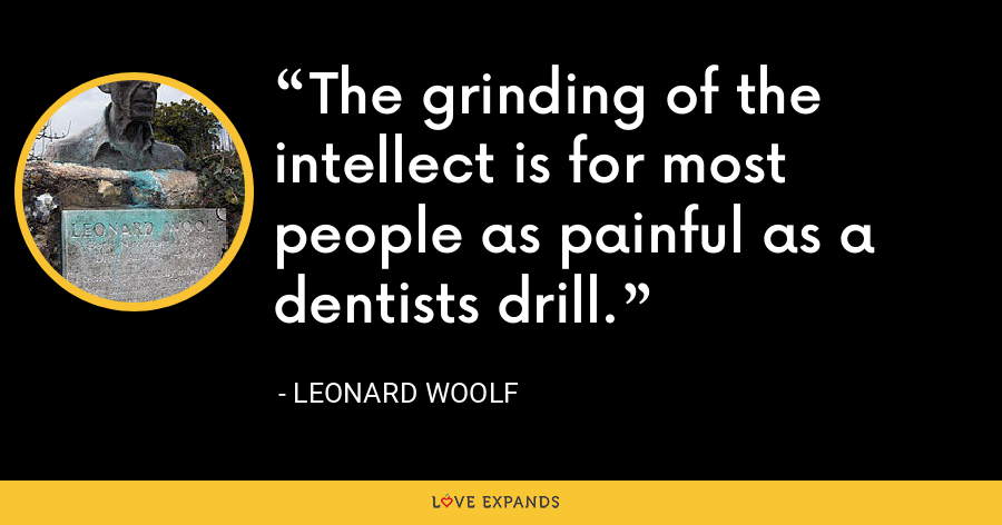 The grinding of the intellect is for most people as painful as a dentists drill. - Leonard Woolf