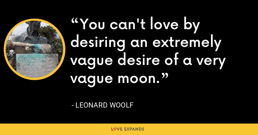 You can't love by desiring an extremely vague desire of a very vague moon. - Leonard Woolf