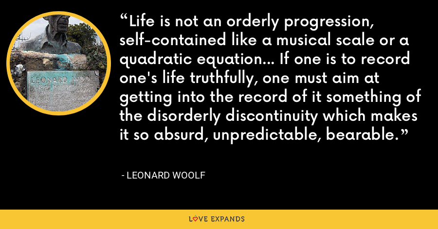 Life is not an orderly progression, self-contained like a musical scale or a quadratic equation... If one is to record one's life truthfully, one must aim at getting into the record of it something of the disorderly discontinuity which makes it so absurd, unpredictable, bearable. - Leonard Woolf