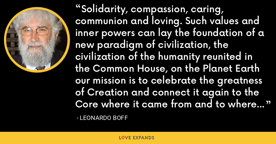 Solidarity, compassion, caring, communion and loving. Such values and inner powers can lay the foundation of a new paradigm of civilization, the civilization of the humanity reunited in the Common House, on the Planet Earth our mission is to celebrate the greatness of Creation and connect it again to the Core where it came from and to where it will go, with care, lightness, joy, reverence and love. - Leonardo Boff