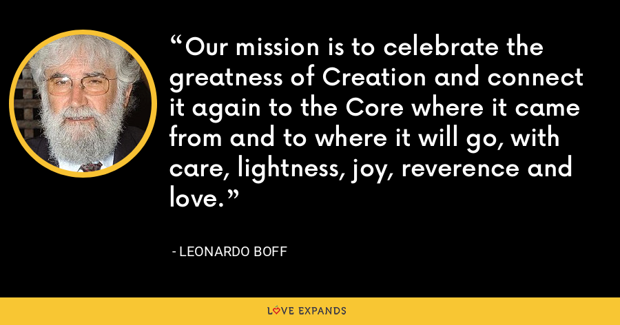 Our mission is to celebrate the greatness of Creation and connect it again to the Core where it came from and to where it will go, with care, lightness, joy, reverence and love. - Leonardo Boff