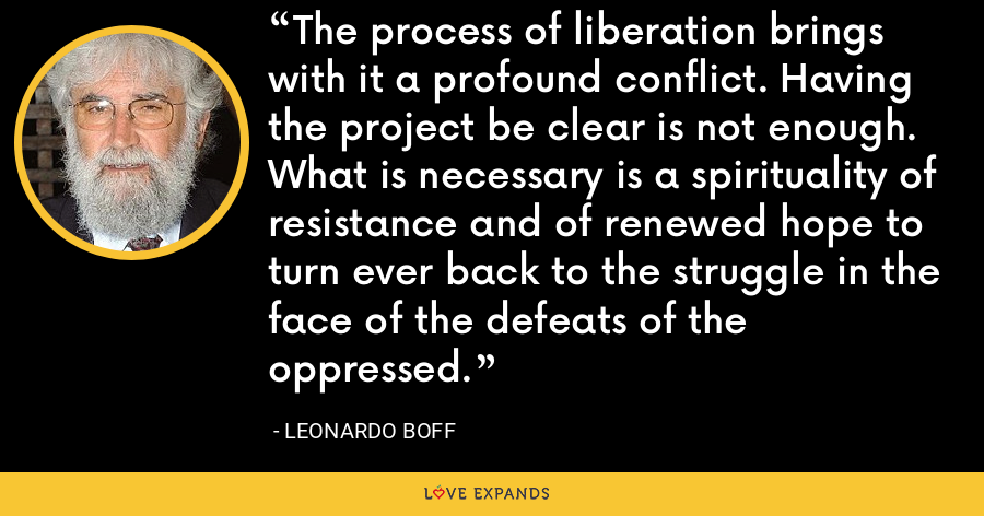 The process of liberation brings with it a profound conflict. Having the project be clear is not enough. What is necessary is a spirituality of resistance and of renewed hope to turn ever back to the struggle in the face of the defeats of the oppressed. - Leonardo Boff