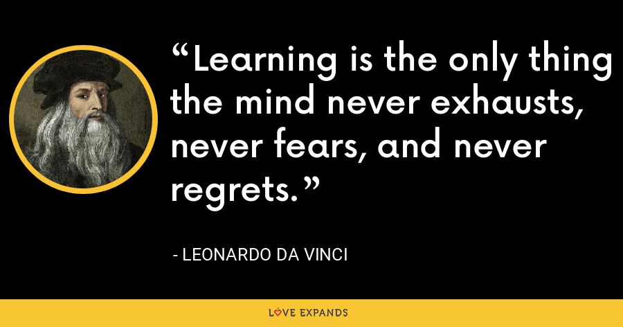 Learning is the only thing the mind never exhausts, never fears, and never regrets. - Leonardo da Vinci