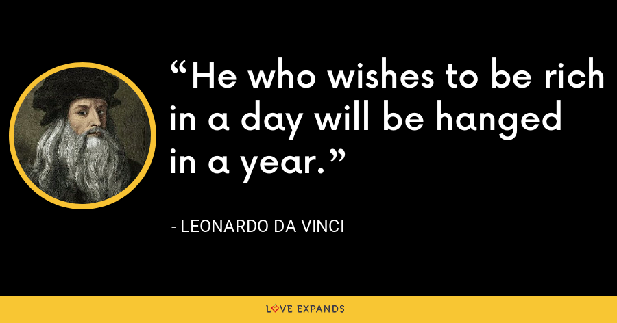 He who wishes to be rich in a day will be hanged in a year. - Leonardo da Vinci