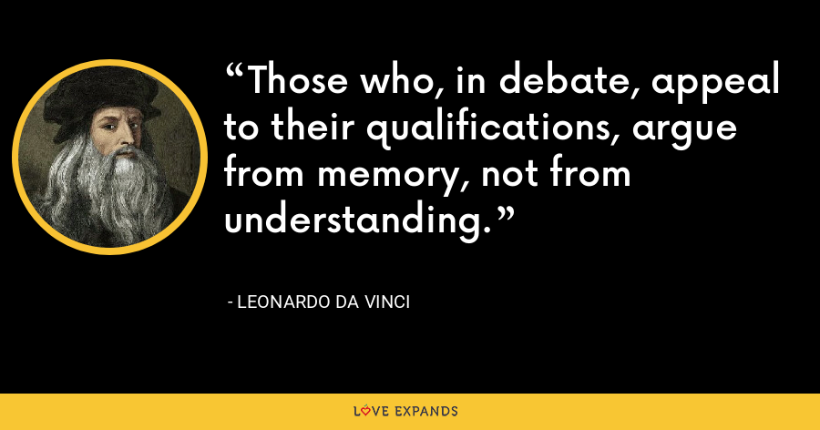 Those who, in debate, appeal to their qualifications, argue from memory, not from understanding. - Leonardo da Vinci