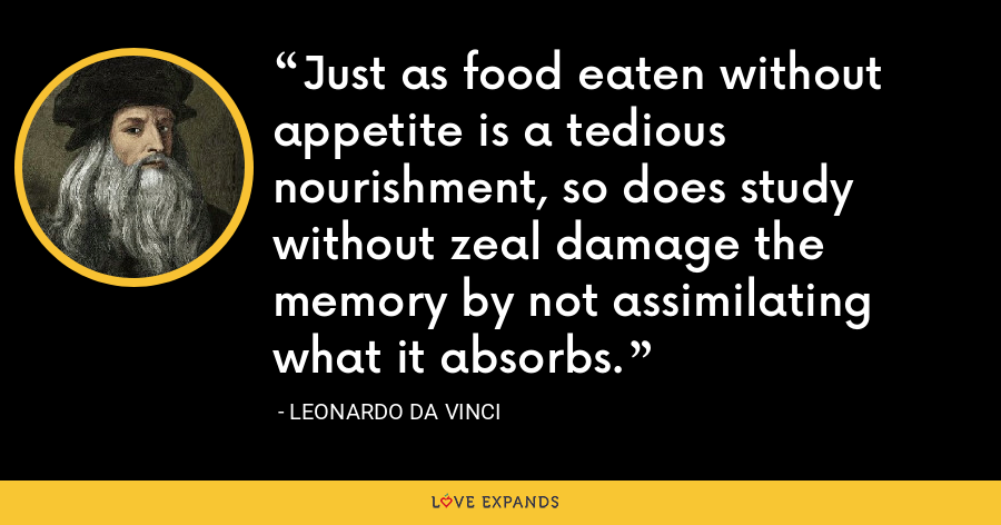Just as food eaten without appetite is a tedious nourishment, so does study without zeal damage the memory by not assimilating what it absorbs. - Leonardo da Vinci