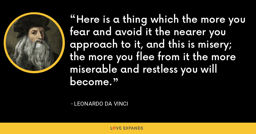 Here is a thing which the more you fear and avoid it the nearer you approach to it, and this is misery; the more you flee from it the more miserable and restless you will become. - Leonardo da Vinci