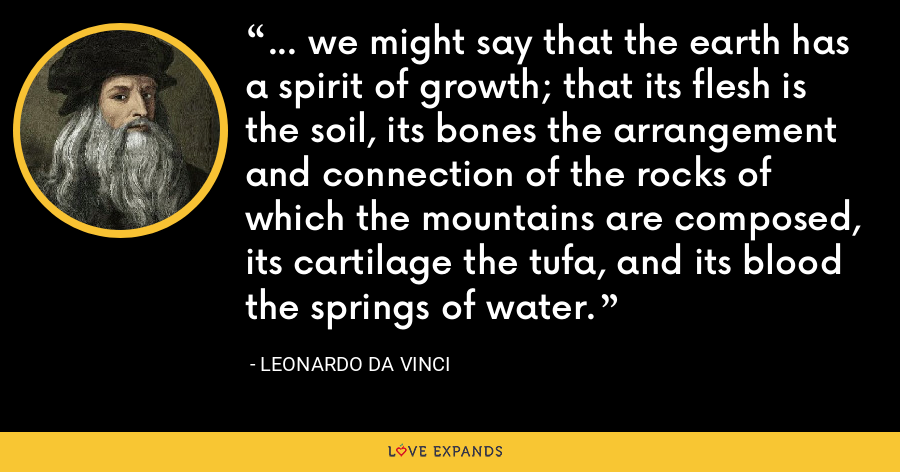 ... we might say that the earth has a spirit of growth; that its flesh is the soil, its bones the arrangement and connection of the rocks of which the mountains are composed, its cartilage the tufa, and its blood the springs of water. - Leonardo da Vinci
